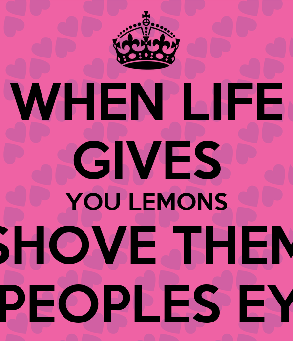 WHEN LIFE GIVES YOU LEMONS SHOVE THEM IN PEOPLES EYES
