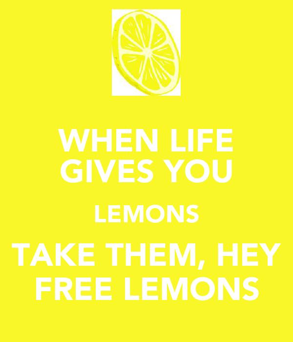 WHEN LIFE GIVES YOU LEMONS TAKE THEM, HEY FREE LEMONS