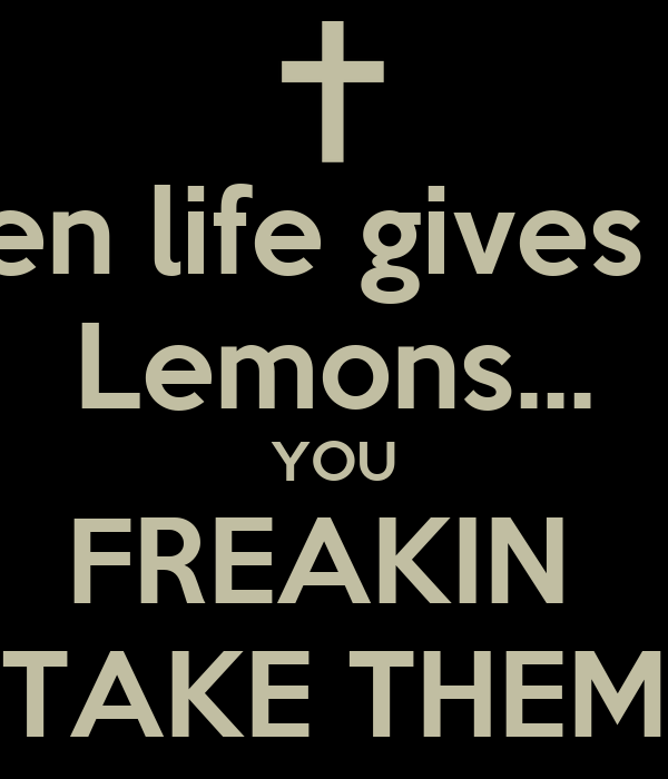 When life gives you Lemons... YOU FREAKIN  TAKE THEM