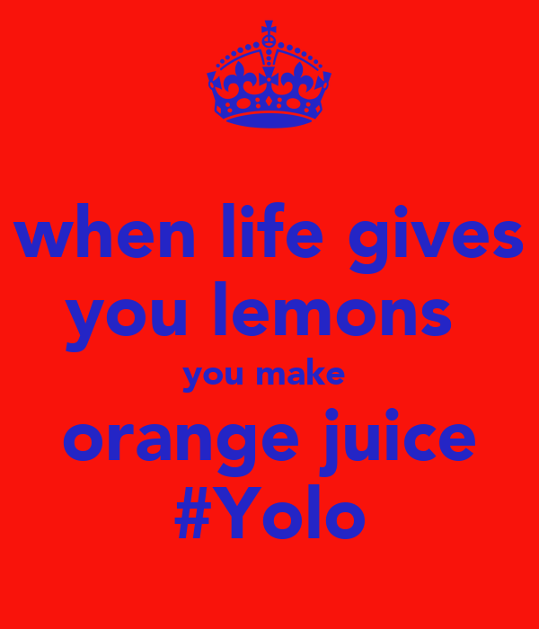 when life gives you lemons  you make  orange juice #Yolo
