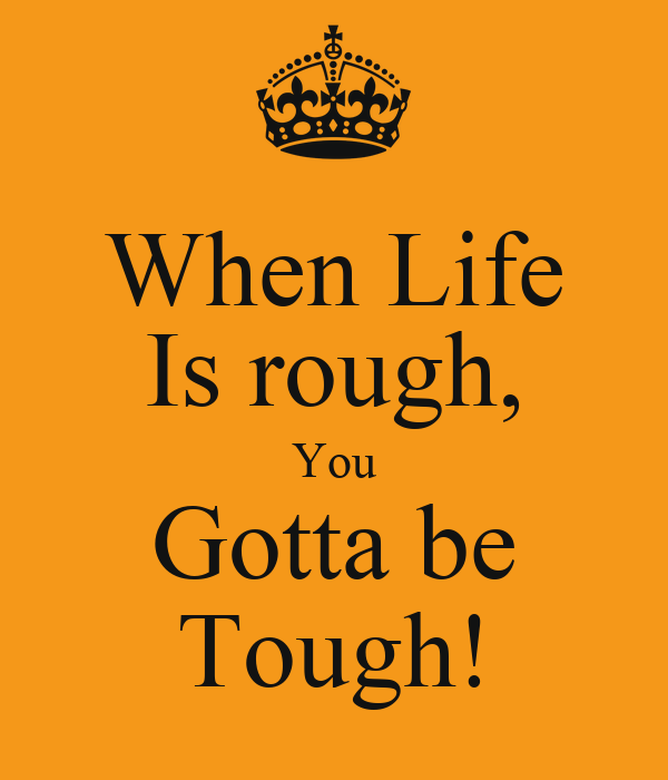 When Life Is rough, You Gotta be Tough!