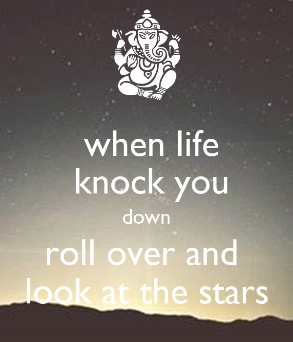 when life       knock you    down    roll over and      look at the stars