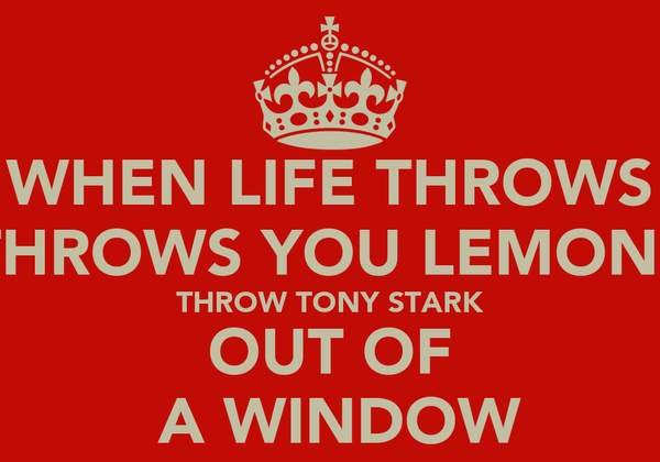 WHEN LIFE THROWS THROWS YOU LEMONS THROW TONY STARK OUT OF  A WINDOW