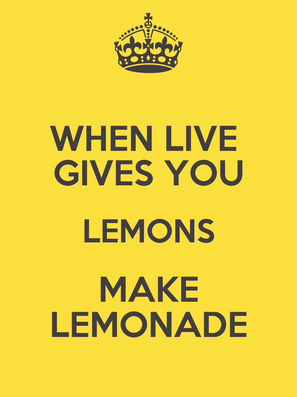 WHEN LIVE  GIVES YOU LEMONS MAKE LEMONADE