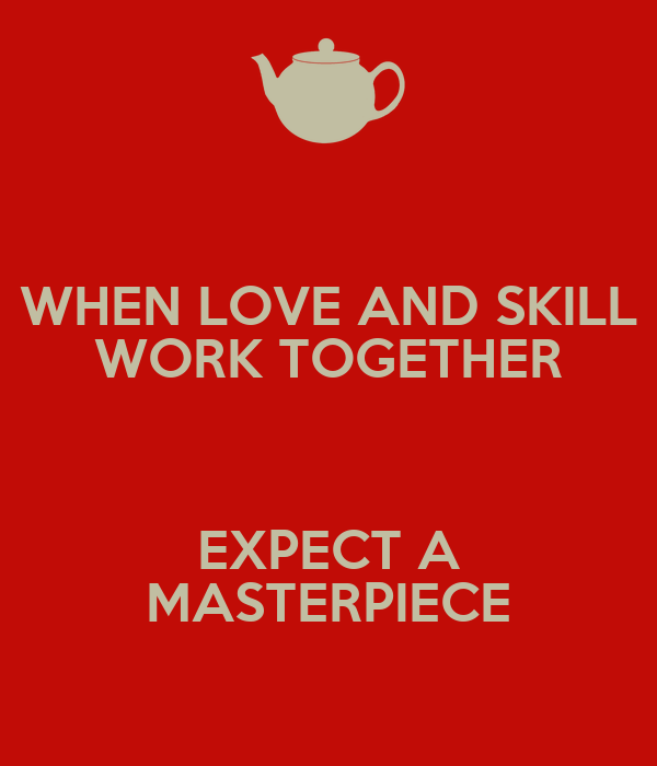 WHEN LOVE AND SKILL WORK TOGETHER  EXPECT A MASTERPIECE