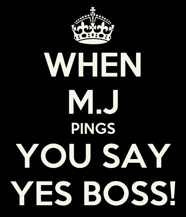 WHEN M.J PINGS YOU SAY YES BOSS!