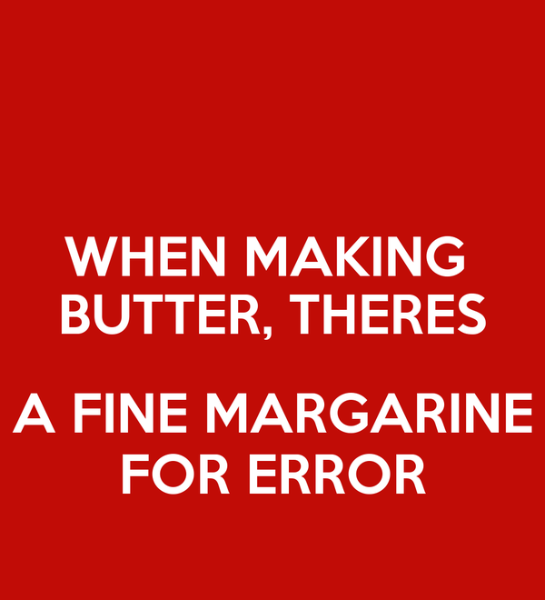 WHEN MAKING  BUTTER, THERES  A FINE MARGARINE FOR ERROR