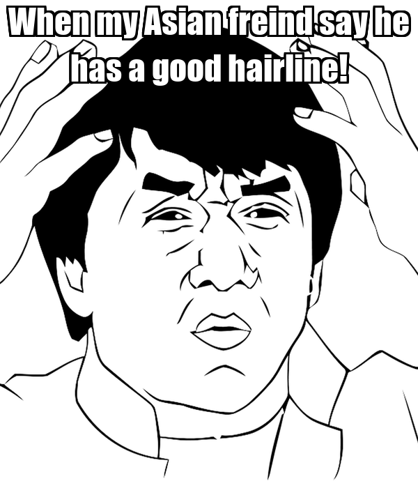 When my Asian freind say he has a good hairline!