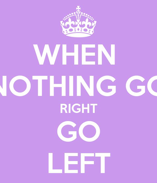 WHEN  NOTHING GO RIGHT GO LEFT