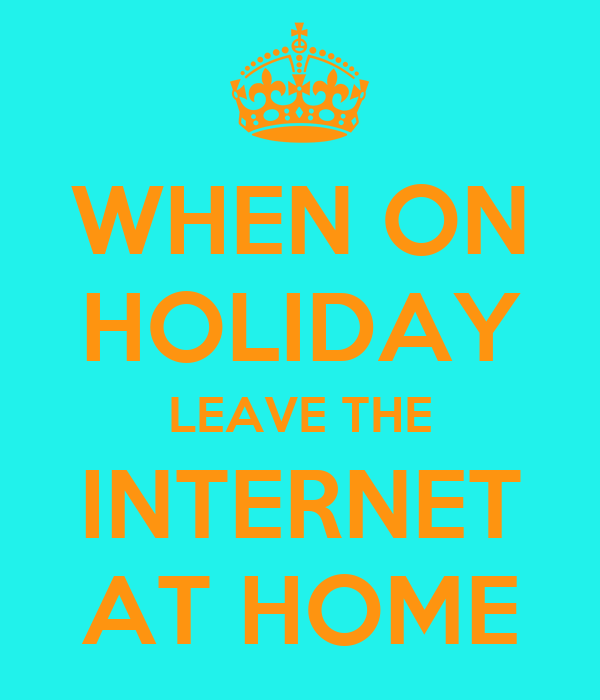 WHEN ON HOLIDAY LEAVE THE INTERNET AT HOME