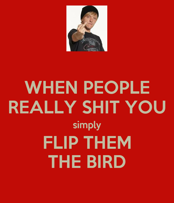 WHEN PEOPLE REALLY SHIT YOU simply FLIP THEM THE BIRD