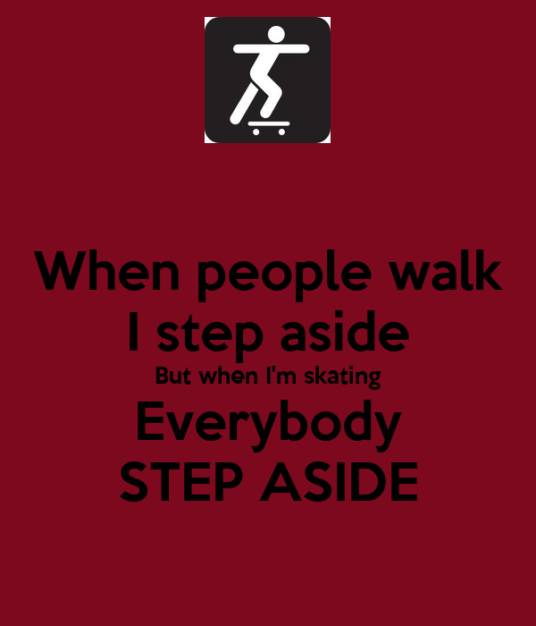When people walk I step aside But when I'm skating Everybody STEP ASIDE