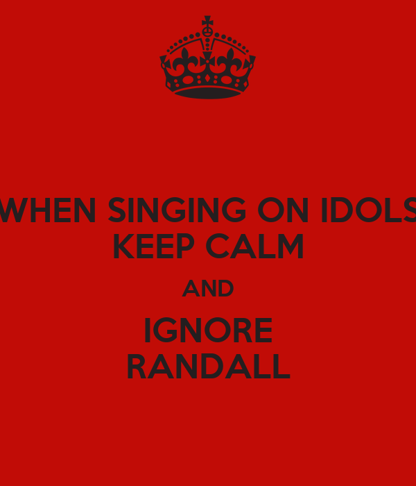 WHEN SINGING ON IDOLS KEEP CALM AND IGNORE RANDALL