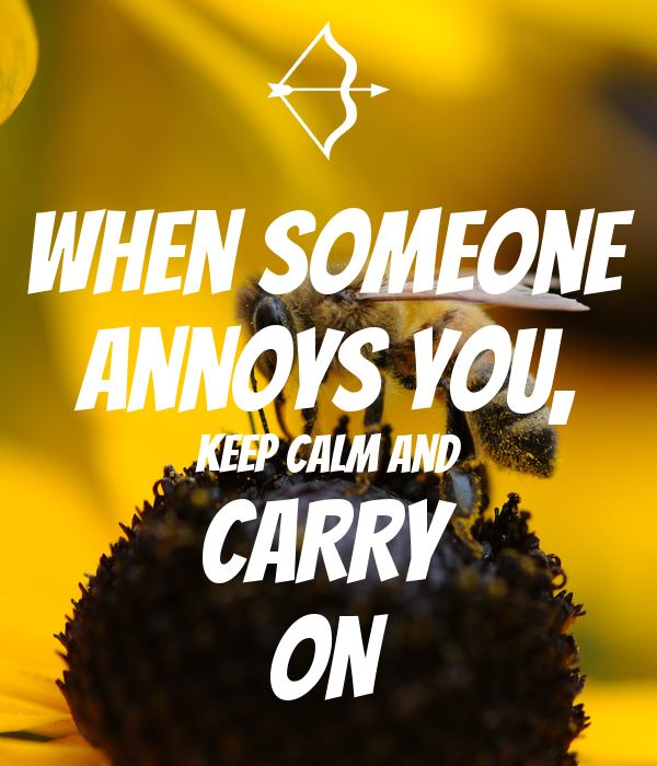 When someone annoys you, Keep calm and CARRY ON