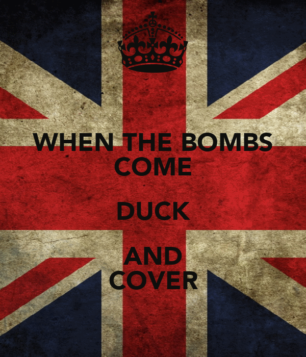 WHEN THE BOMBS COME DUCK AND COVER