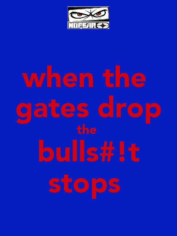 when the  gates drop the  bulls#!t stops