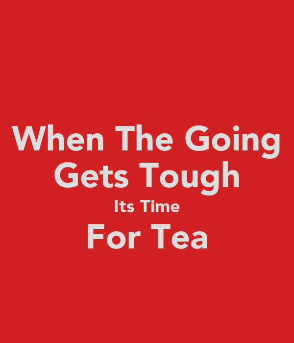 When The Going Gets Tough Its Time For Tea