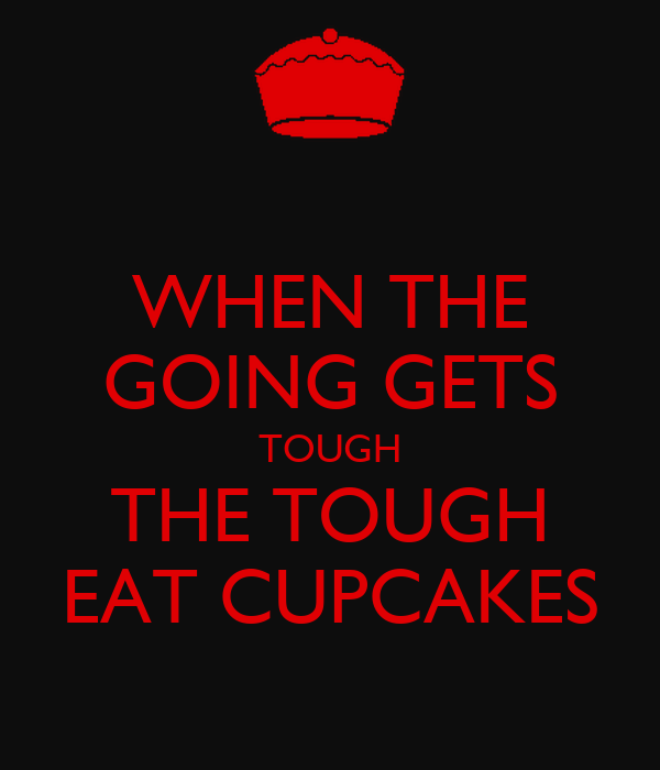WHEN THE GOING GETS TOUGH THE TOUGH EAT CUPCAKES
