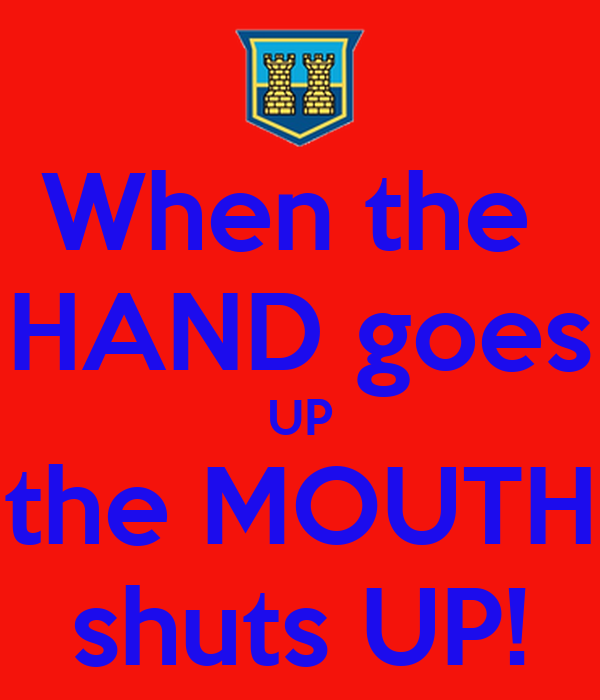 When the  HAND goes UP the MOUTH shuts UP!
