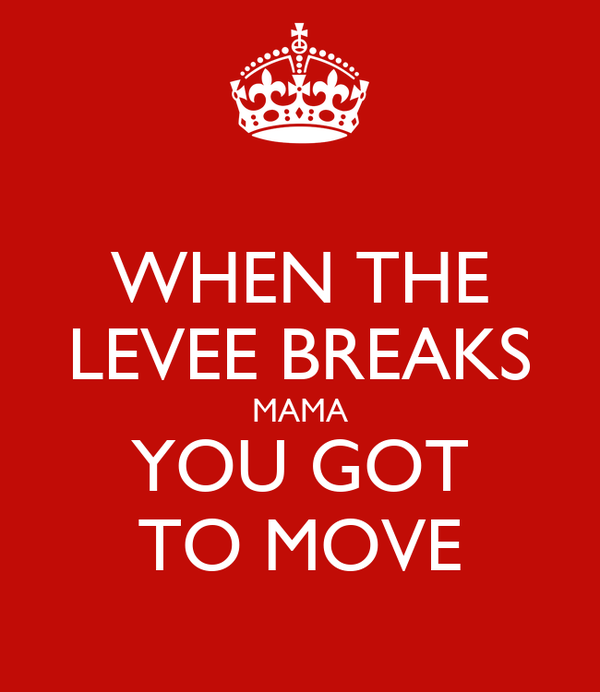 WHEN THE LEVEE BREAKS MAMA YOU GOT TO MOVE