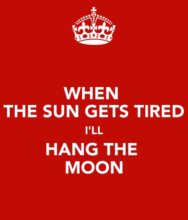WHEN  THE SUN GETS TIRED I'LL HANG THE  MOON