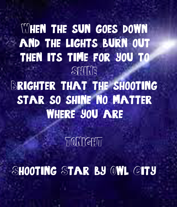 When the sun goes down and the lights burn out then its time for you to SHINE Brighter that the shooting star, so shine no matter where you are  TONIGHT  Shooting Star by Owl City