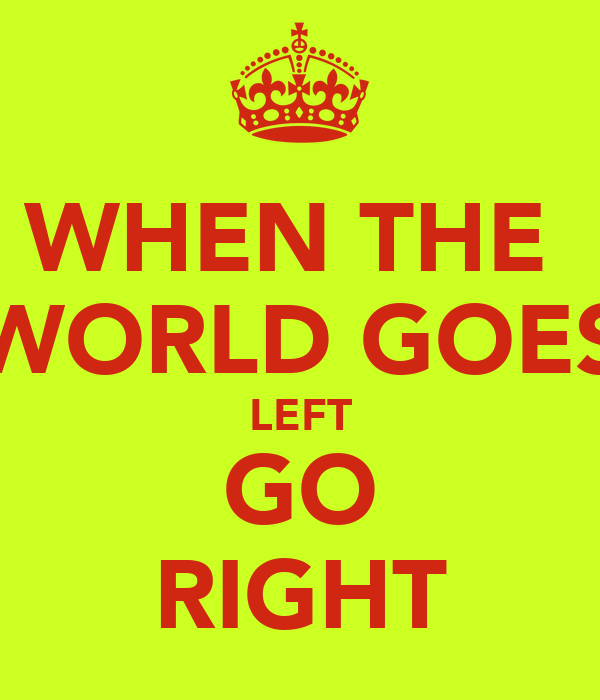 WHEN THE  WORLD GOES LEFT GO RIGHT