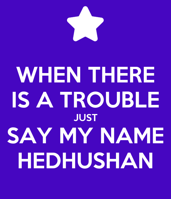 WHEN THERE IS A TROUBLE JUST SAY MY NAME HEDHUSHAN
