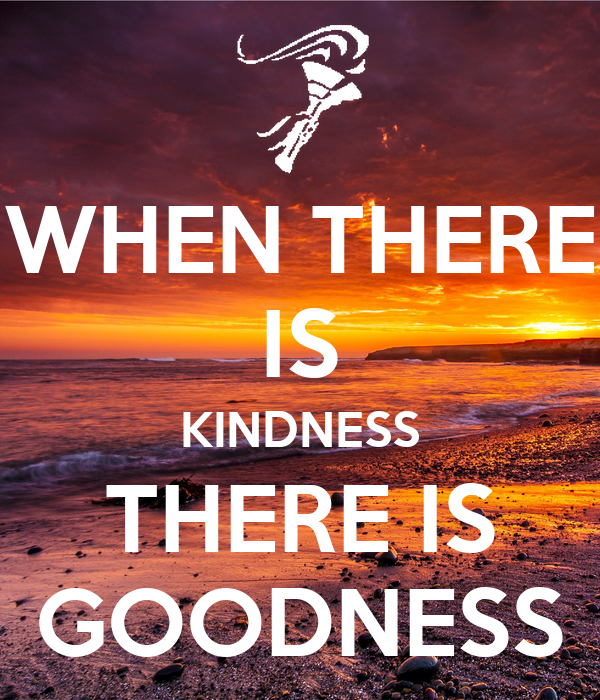 WHEN THERE IS KINDNESS THERE IS GOODNESS