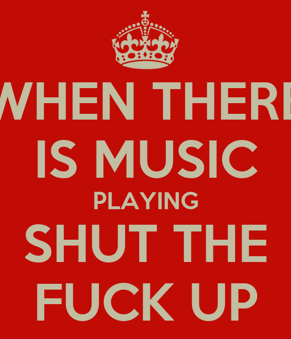 WHEN THERE IS MUSIC PLAYING SHUT THE FUCK UP