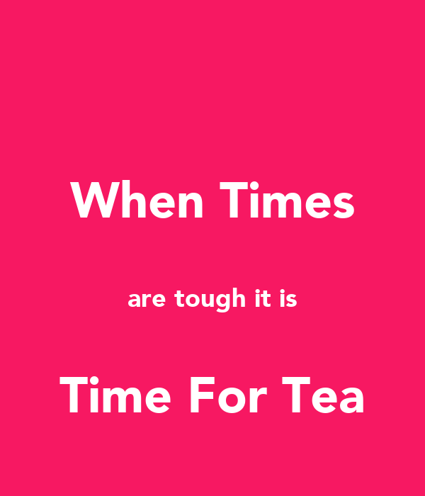When Times  are tough it is  Time For Tea