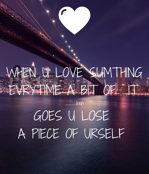 WHEN U LOVE SUMTHING EVRYTIME A BIT OF  IT ...............ken GOES U LOSE  A PIECE OF URSELF