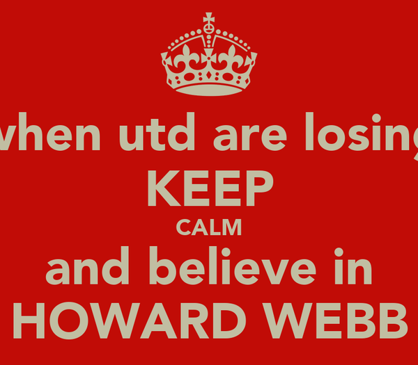 when utd are losing KEEP CALM and believe in HOWARD WEBB