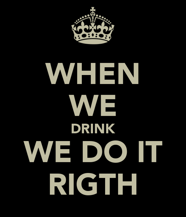 WHEN WE DRINK WE DO IT RIGTH
