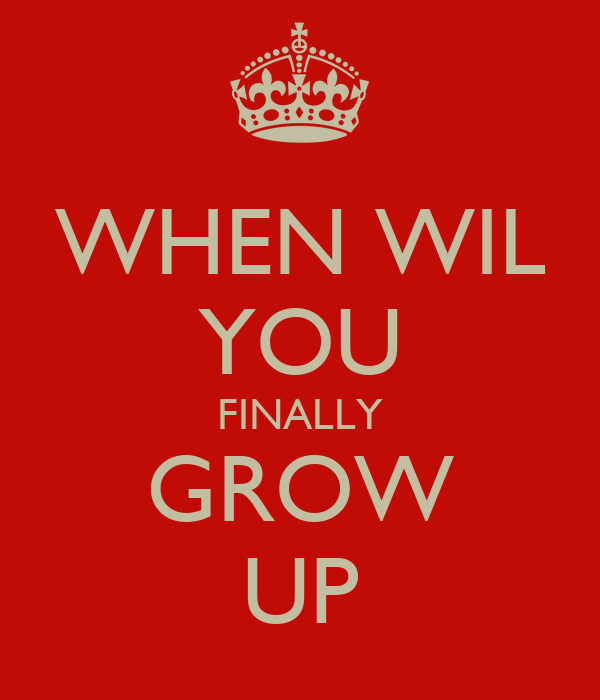 WHEN WIL YOU FINALLY GROW UP