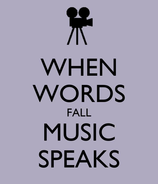 WHEN WORDS FALL MUSIC SPEAKS