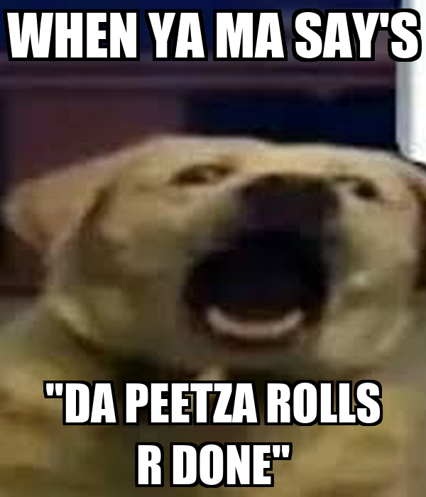 "WHEN YA MA SAY'S ""DA PEETZA ROLLS R DONE"""