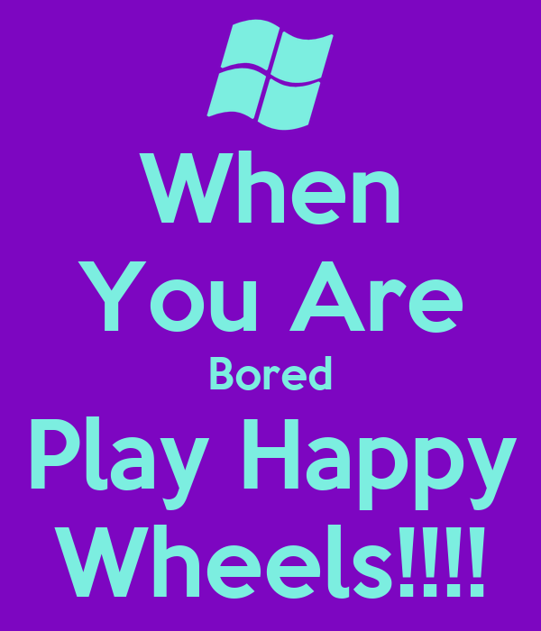 When You Are Bored Play Happy Wheels!!!!