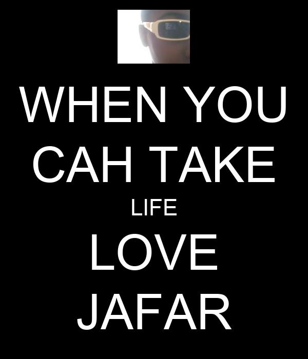 WHEN YOU CAH TAKE LIFE LOVE JAFAR
