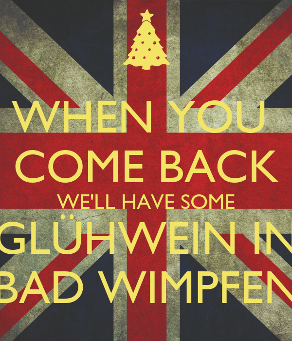 WHEN YOU  COME BACK WE'LL HAVE SOME GLÜHWEIN IN BAD WIMPFEN