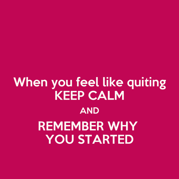 When you feel like quiting KEEP CALM AND REMEMBER WHY  YOU STARTED