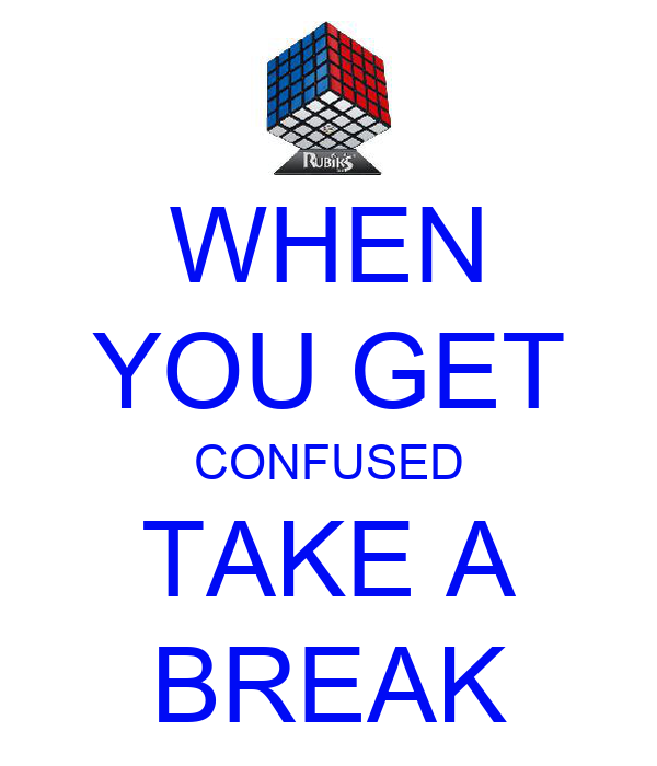 WHEN YOU GET CONFUSED TAKE A BREAK