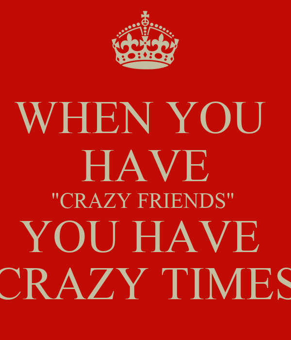 "WHEN YOU  HAVE ""CRAZY FRIENDS""  YOU HAVE  ""CRAZY TIMES"""