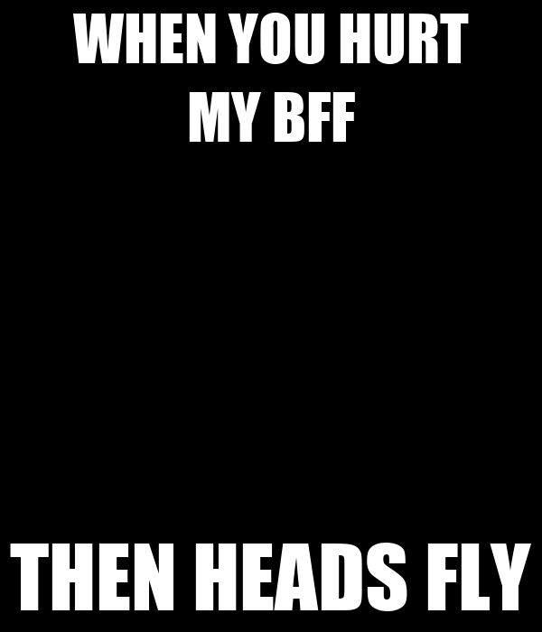 WHEN YOU HURT MY BFF THEN HEADS FLY