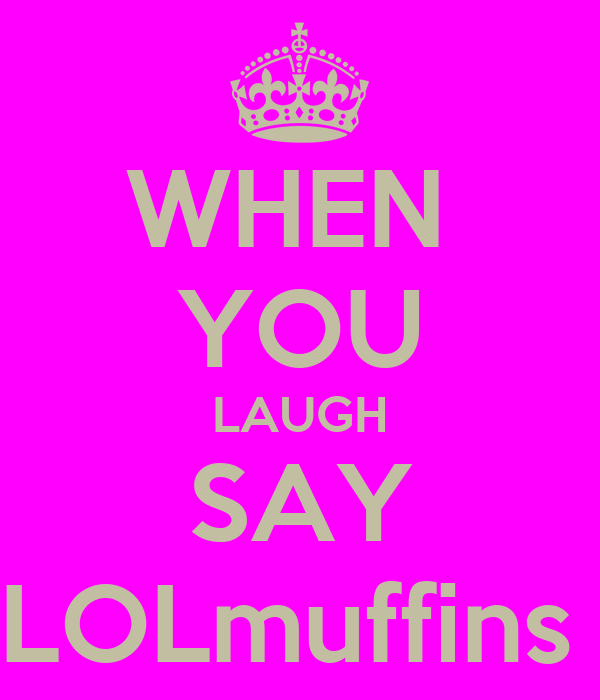 WHEN  YOU LAUGH SAY LOLmuffins