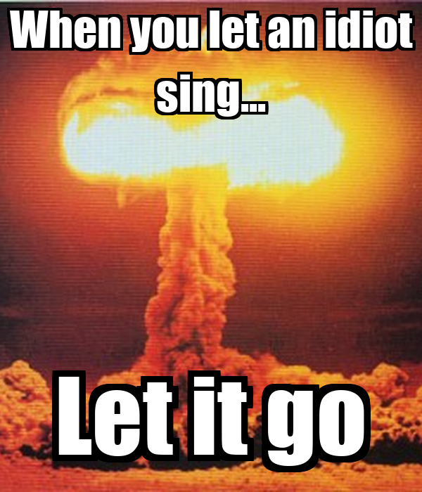When you let an idiot sing... Let it go