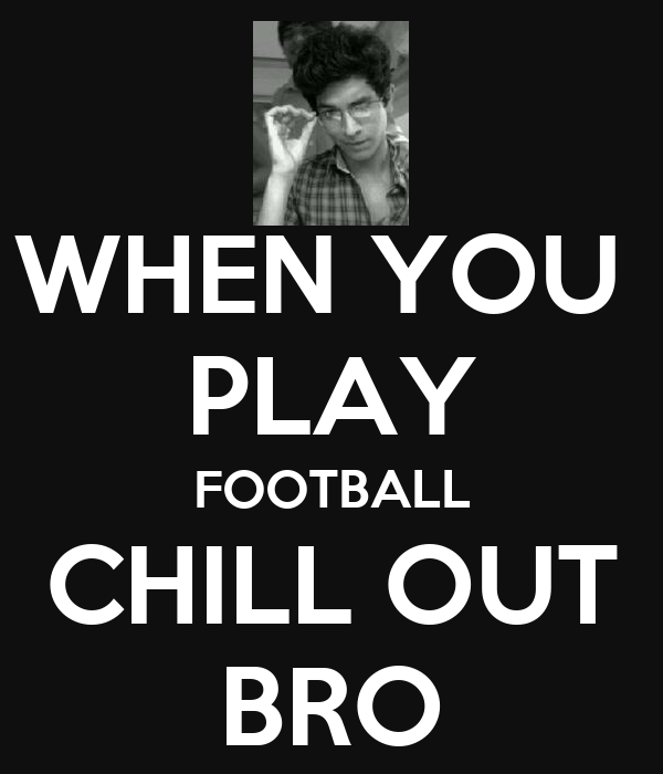 WHEN YOU  PLAY FOOTBALL CHILL OUT BRO