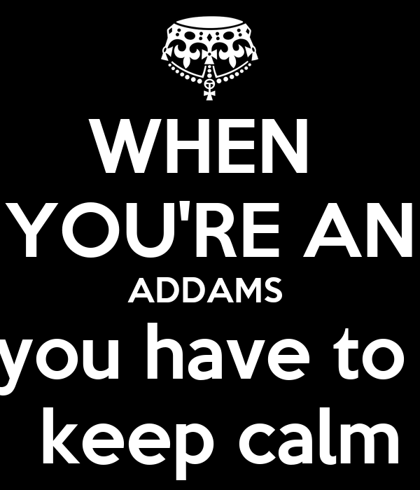 WHEN  YOU'RE AN ADDAMS  you have to   keep calm