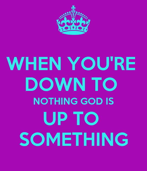 WHEN YOU'RE  DOWN TO  NOTHING GOD IS UP TO  SOMETHING