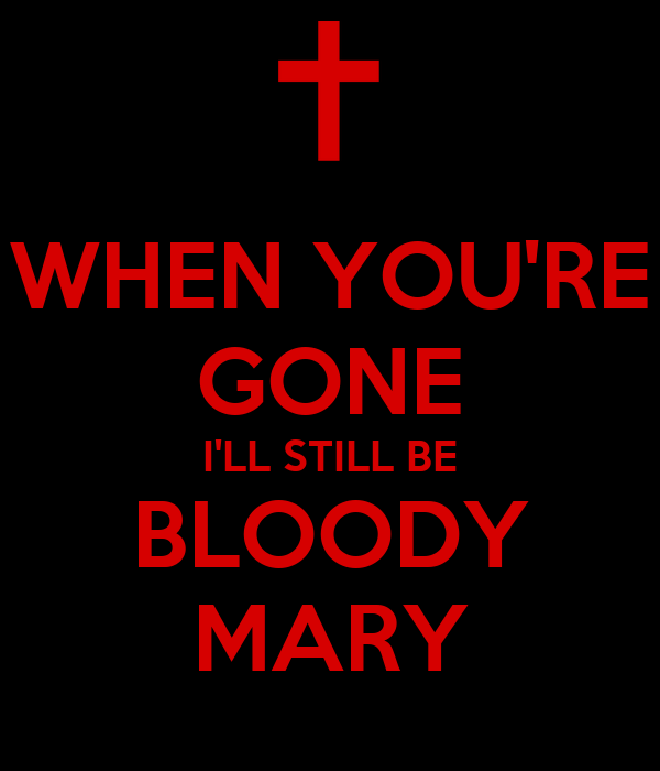 WHEN YOU'RE GONE I'LL STILL BE BLOODY MARY